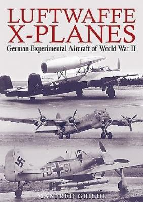 Luftwaffe X-Planes: German Experimental and Prototype Planes of World War II - Griehl, Manfred