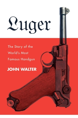 Luger: The Story of the World's Most Famous Handgun - Walter, John