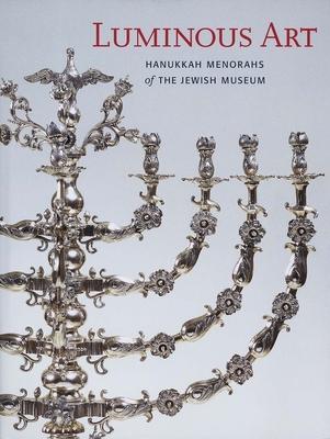 Luminous Art: Hanukkah Menorahs of the Jewish Museum - Braunstein, Susan L