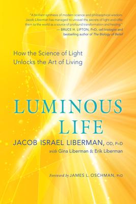 Luminous Life: How the Science of Light Unlocks the Art of Living - Liberman, Jacob Israel, and Liberman, Gina, and Liberman, Erik