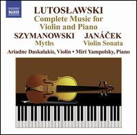 Lutoslawski: Complete Music for Violin and Piano; Szymanowski: Myths; Janácek: Violin Sonata - Ariadne Daskalakis (violin); Miri Yampolsky (piano)