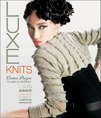 Luxe Knits: Couture Designs to Knit & Crochet - Zukaite, Laura, and Westergaard, Cathrine (Photographer)