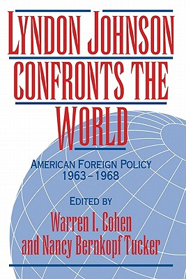 Lyndon Johnson Confronts the World: American Foreign Policy 1963 1968 - Cohen, Warren I (Editor)