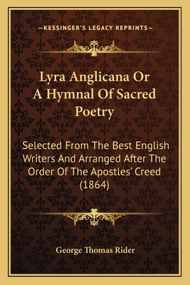 Lyra Anglicana or a Hymnal of Sacred Poetry: Selected from the Best English Writers and Arranged After the Order of the Apostles' Creed (1864) - Rider, George Thomas