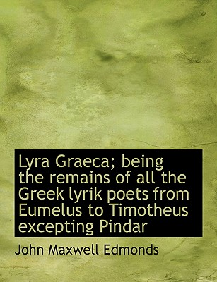 Lyra Graeca; Being the Remains of All the Greek Lyrik Poets from Eumelus to Timotheus Excepting Pind - Edmonds, John Maxwell