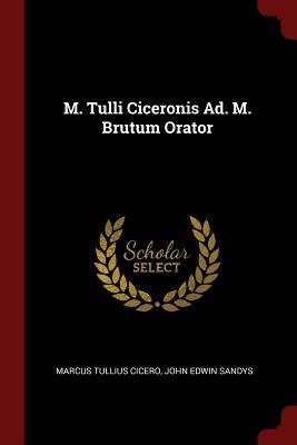 M. Tulli Ciceronis Ad. M. Brutum Orator - Cicero, Marcus Tullius