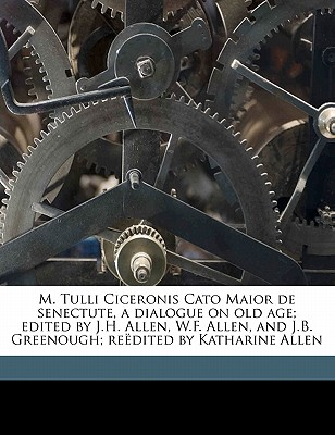 M. Tulli Ciceronis Cato Maior de Senectute, a Dialogue on Old Age; Edited by J.H. Allen, W.F. Allen, and J.B. Greenough; Re Dited by Katharine Allen - Cicero, Marcus Tullius, and Allen, Joseph Henry, and Allen, William Francis