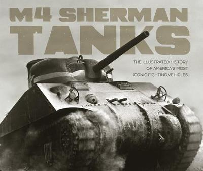 M4 Sherman Tanks: The Illustrated History of America's Most Iconic Fighting Vehicles - Haskew, Michael E