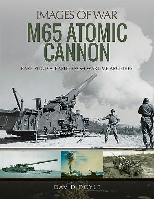 M65 Atomic Cannon: Rare Photographs from Wartime Archives - Doyle, David