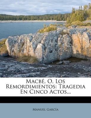Macbe, O, Los Remordimientos: Tragedia En Cinco Actos... - Garcia, Manuel, (Ca