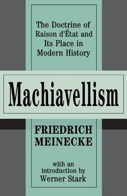 Machiavellism: The Doctrine of Raison d'Etat and Its Place in Modern History - Meinecke, Friedrich, and Stark, Werner (Introduction by), and Transaction Publishers, Publishers (Creator)