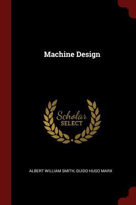 Machine Design - Smith, Albert William, and Marx, Guido Hugo