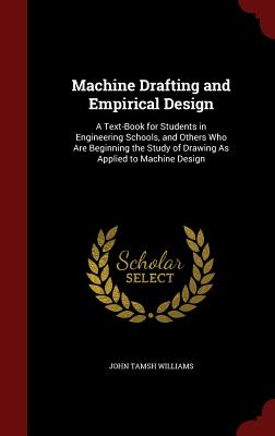 Machine Drafting and Empirical Design: A Text-Book for Students in Engineering Schools, and Others Who Are Beginning the Study of Drawing as Applied to Machine Design - Williams, John Tamsh