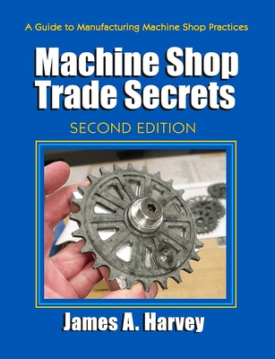 Machine Shop Trade Secrets: A Guide to Manufacturing Machine Shop Practices - Harvey, James A.