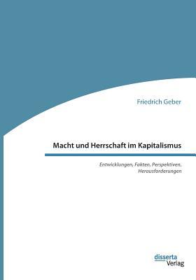 Macht Und Herrschaft Im Kapitalismus. Entwicklungen, Fakten, Perspektiven, Herausforderungen - Geber, Friedrich