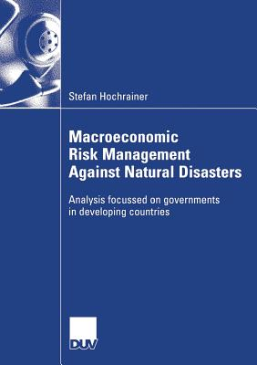 Macroeconomic Risk Management Against Natural Disasters: Analysis Focussed on Governments in Developing Countries - Pflug, Prof Dr Georg (Foreword by), and Hochrainer, Stefan