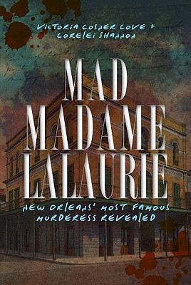 Mad Madame Lalaurie: New Orleans' Most Famous Murderess Revealed - Love, Victoria Cosner, and Shannon, Lorelei