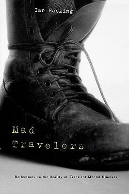 Mad Travelers: Reflections on the Reality of Transient Mental Illnesses - Hacking, Ian, Professor