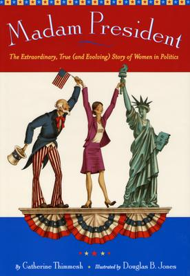 Madam President: The Extraordinary, True (and Evolving) Story of Women in Politics - Thimmesh, Catherine