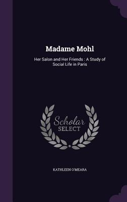 Madame Mohl: Her Salon and Her Friends: A Study of Social Life in Paris - O'Meara, Kathleen