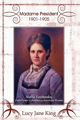Madame President 1901-1905: Nellie Fairbanks, Path Finder to Politics for American Women - King, Lucy Jane