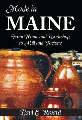 Made in Maine: From Home and Workshop, to Mill and Factory - Rivard, Paul E