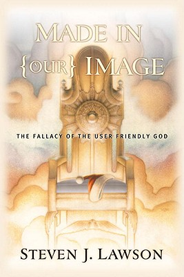 """Made in Our Image: What Shall We Do with a """"User-Friendly"""" God? - Lawson, Steven J, and MacArthur, John F, Dr., Jr. (Foreword by), and Mohler, R Albert, Dr., Jr. (Foreword by)"""