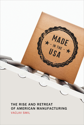 Made in the USA: The Rise and Retreat of American Manufacturing - Smil, Vaclav