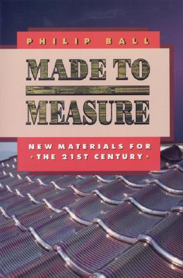 Made to Measure: New Materials for the 21st Century - Ball, Philip
