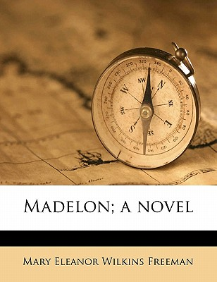 Madelon; A Novel - Freeman, Mary Eleanor Wilkins