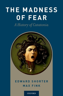 Madness of Fear: A History of Catatonia - Shorter, Edward, and Fink, Max