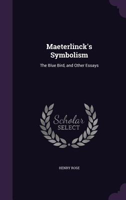 Maeterlinck's Symbolism: The Blue Bird, and Other Essays - Rose, Henry