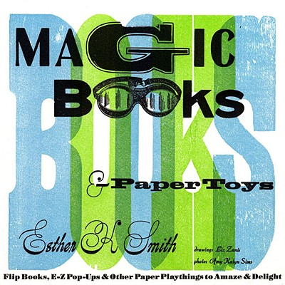 Magic Books & Paper Toys: Flip Books, E-Z Pop-Ups & Other Paper Playthings to Amaze & Delight - Smith, Esther K