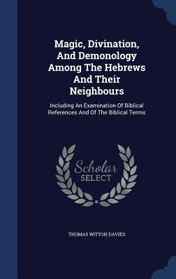 Magic, Divination, and Demonology Among the Hebrews and Their Neighbours: Including an Examination of Biblical References and of the Biblical Terms - Davies, Thomas Witton