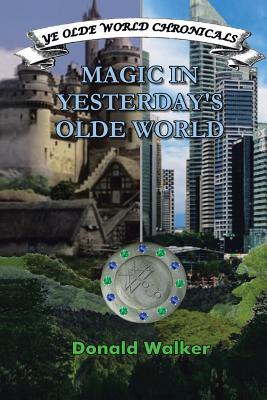 Magic in Yesterday's Olde World: Ye Olde World Chronicles - Walker, Donald