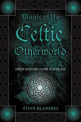 Magic of the Celtic Otherworld: Irish History, Lore & Rituals - Blamires, Stephen