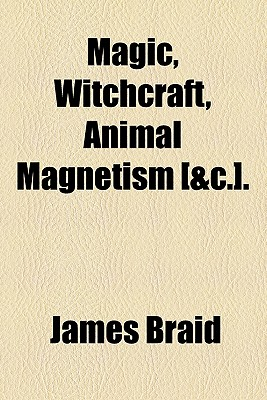 Magic, Witchcraft, Animal Magnetism [&C.]. - Braid, James