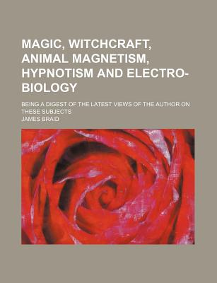 Magic, Witchcraft, Animal Magnetism, Hypnotism, and Electro-Biology: Being a Digest of the Latest Views of the Author on These Subjects (1852) - Braid, James