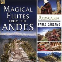 Magical Flutes From the Andes: Aconcagua - Pablo Cárcamo