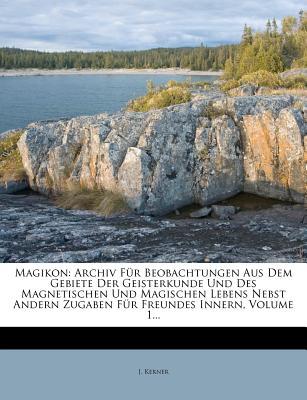 Magikon: Archiv Fur Beobachtungen Aus Dem Gebiete Der Geisterkunde Und Des Magnetischen Und Magischen Lebens Nebst Andern Zugab - Kerner, J