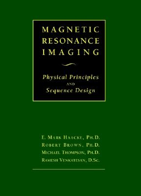 Magnetic Resonance Imaging: Physical Principles and Sequence Design - Haacke, E Mark, and Brown, Robert W, and Thompson, Michael R