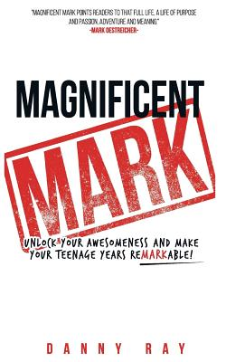 Magnificent Mark: Unlock Your Awesomeness and Make Your Teenage Years Remarkable - Ray, Danny