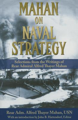 Mahan on Naval Strategy: Selections from the Writings of Rear Admiral Alfred Thayer Mahan - Mahan, Alfred Thayer, and Hattendorf, John B. (Introduction by)