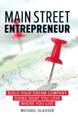 Main Street Entrepreneur: Build Your Dream Company Doing What You Love Where You Live - Glauser, Michael