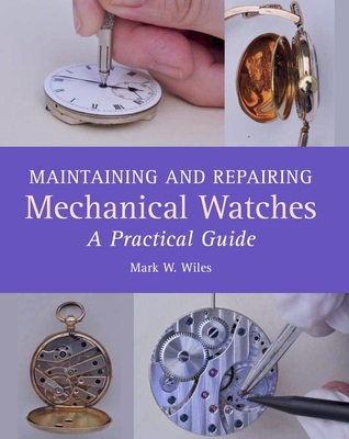Maintaining and Repairing Mechanical Watches: A Practical Guide - Wiles, Mark,W