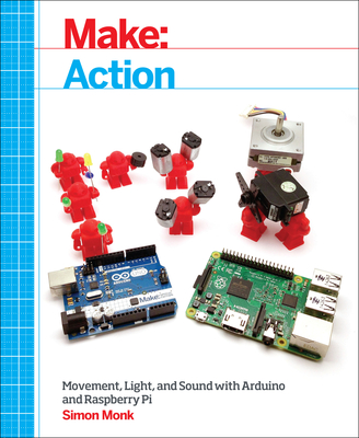 Make: Action: Movement, Light, and Sound with Arduino and Raspberry Pi - Monk, Simon