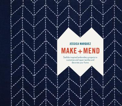 Make and Mend: Sashiko-Inspired Embroidery Projects to Customize and Repair Textiles and Decorate Your Home - Marquez, Jessica