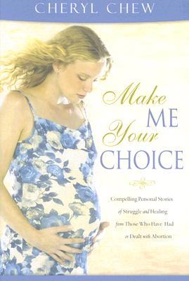 Make Me Your Choice: Compelling Personal Stories of Struggle and Healing from Those Who Have Had or Dealt with Abortion - Chew, Cheryl