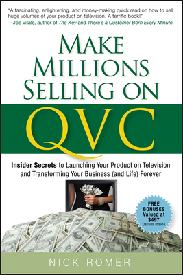 Make Millions Selling on QVC: Insider Secrets to Launching Your Product on Television and Transforming Your Business (and Life) Forever - Romer, Nick