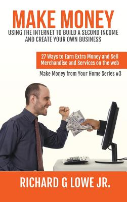 Make Money Using the Internet to Build a Second Income and Create Your Own Business: 27 Ways to Earn Extra Money and Sell Merchandise and Services on the Web - Lowe Jr, Richard G